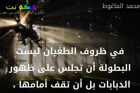 في ظروف الطغيان ليست البطولة أن تجلس على ظهور الدبابات بل أن تقف أمامها . -محمد الماغوط