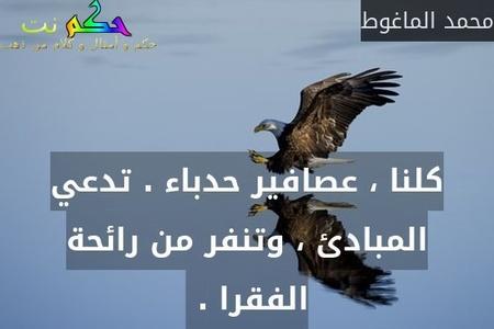 كلنا ، عصافير حدباء . تدعي المبادئ ، وتنفر من رائحة الفقرا . -محمد الماغوط