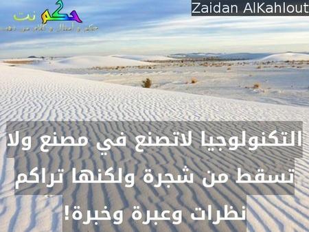 التكنولوجيا لاتصنع في مصنع ولا تسقط من شجرة ولكنها تراكم نظرات وعبرة وخبرة!-Zaidan AlKahlout