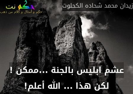 عشم ابليس بالجنة ...ممكن ! لكن هذا ... الله أعلم!-زيدان محمد شحاده الكحلوت