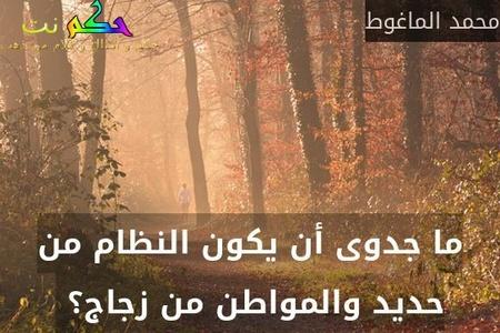 ما جدوى أن يكون النظام من حديد والمواطن من زجاج؟ -محمد الماغوط