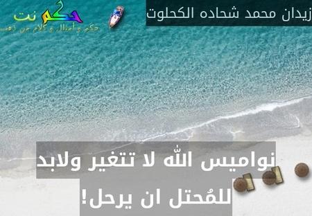 نواميس الله لا تتغير ولابد للمُحتل ان يرحل!-زيدان محمد شحاده الكحلوت