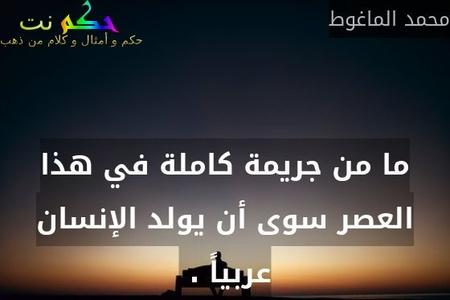 ما من جريمة كاملة في هذا العصر سوى أن يولد الإنسان عربياً . -محمد الماغوط