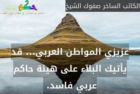 عزيزي المواطن العربي... قد يأتيك البلآء على هيئة حاكم عربي فاسد. -الكاتب الساخر صفوك الشيخ