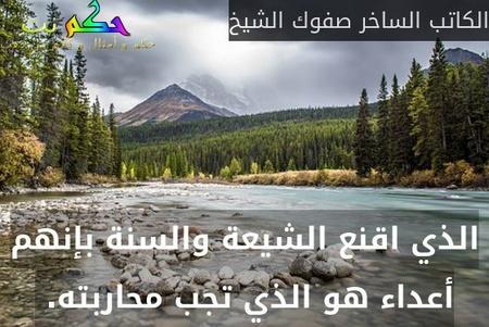 الذي اقنع الشيعة والسنة بإنهم أعداء هو الذي تجب محاربته. -الكاتب الساخر صفوك الشيخ