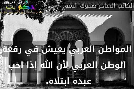 المواطن العربي يعيش في رقعة الوطن العربي لأن الله إذا احب عبده ابتلاه. -الكاتب الساخر صفوك الشيخ