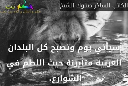 سيأتي يوم وتصبح كل البلدان العربية متأيرنة حيث اللطم في الشوارع. -الكاتب الساخر صفوك الشيخ