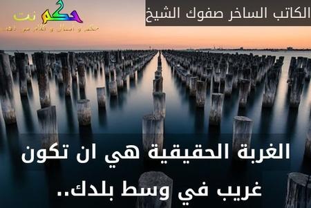 الغربة الحقيقية هي ان تكون غريب في وسط بلدك.. -الكاتب الساخر صفوك الشيخ