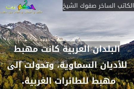 البلدان العربية كانت مهبط للأديان السماوية، وتحولت إلى مهبط للطائرات الغربية. -الكاتب الساخر صفوك الشيخ