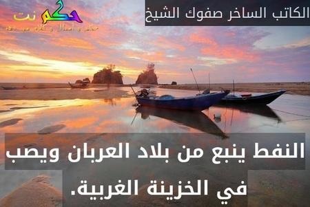 النفط ينبع من بلاد العربان ويصب في الخزينة الغربية. -الكاتب الساخر صفوك الشيخ