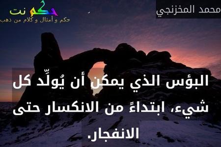 البؤس الذي يمكن أن يُولِّد كل شيء، ابتداءً من الانكسار حتى الانفجار. -محمد المخزنجي