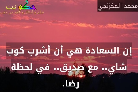 إن السعادة هي أن أشرب كوب شاي.. مع صديق.. في لحظة رضا. -محمد المخزنجي