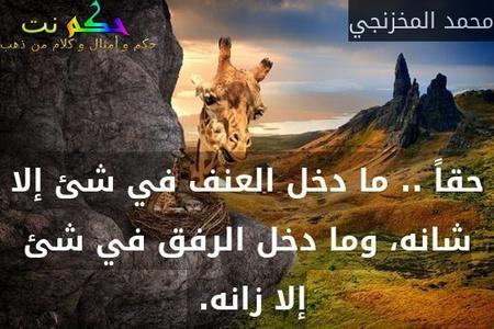 حقاً .. ما دخل العنف في شئ إلا شانه، وما دخل الرفق في شئ إلا زانه. -محمد المخزنجي