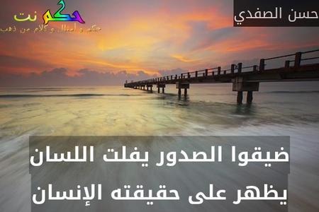 ضيقوا الصدور يفلت اللسان يظهر على حقيقته الإنسان-حسن الصفدي