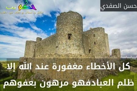كل الأخطاء مغفورة عند الله إلا ظلم العبادفهو مرهون بعفوهم-حسن الصفدي