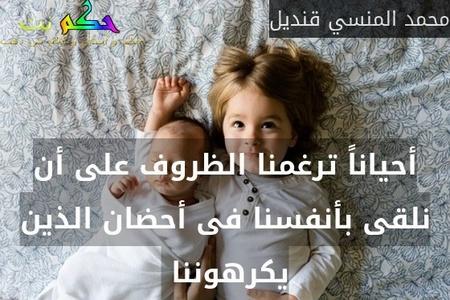 أحياناً ترغمنا الظروف على أن نلقى بأنفسنا فى أحضان الذين يكرهوننا -محمد المنسي قنديل