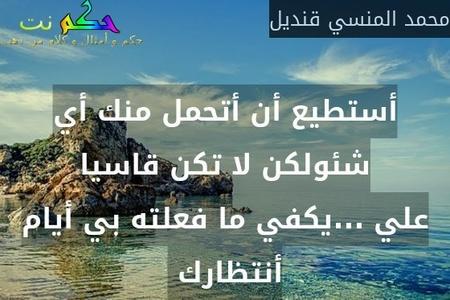 أستطيع أن أتحمل منك أي شئولكن لا تكن قاسيا علي ...يكفي ما فعلته بي أيام أنتظارك -محمد المنسي قنديل