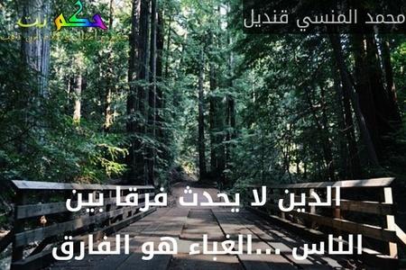 الدين لا يحدث فرقا بين الناس ...الغباء هو الفارق -محمد المنسي قنديل