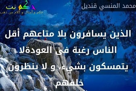 الذين يسافرون بلا متاعهم أقل الناس رغبة فى العودةلا يتمسكون بشيء، و لا ينظرون خلفهم -محمد المنسي قنديل