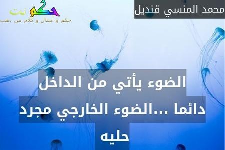 الضوء يأتي من الداخل دائما ...الضوء الخارجي مجرد حليه -محمد المنسي قنديل