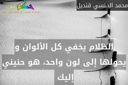 الظلام يخفي كل الألوان و يحولها إلى لون واحد، هو حنيني إليك -محمد المنسي قنديل