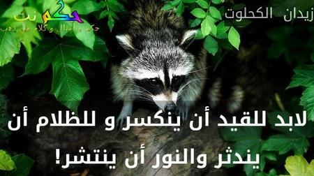 لابد للقيد أن ينكسر و للظلام أن يندثر والنور أن ينتشر!-زيدان  الكحلوت