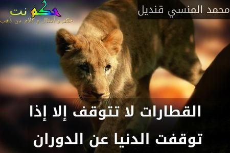 القطارات لا تتوقف إلا إذا توقفت الدنيا عن الدوران -محمد المنسي قنديل