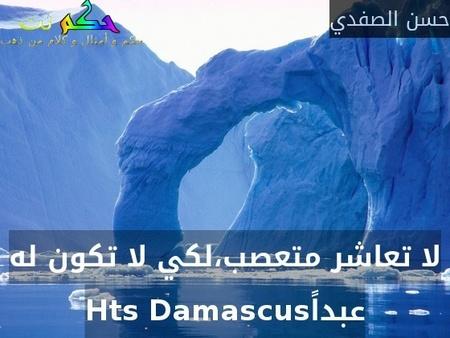 لا تعاشر متعصب،لكي لا تكون له عبداًHts Damascus-حسن الصفدي