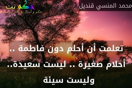 تعلمت أن أحلم دون فاطمة .. أحلام صغيرة .. ليست سعيدة.. وليست سيئة  -محمد المنسي قنديل