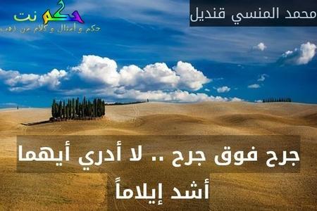 جرح فوق جرح .. لا أدري أيهما أشد إيلاماً -محمد المنسي قنديل
