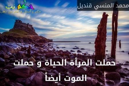 حملت المرأة الحياة و حملت الموت أيضاً -محمد المنسي قنديل