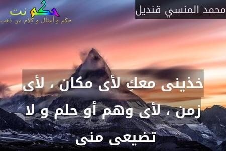 خذينى معكِ لأى مكان ، لأى زمن ، لأى وهم أو حلم و لا تضيعى منى -محمد المنسي قنديل