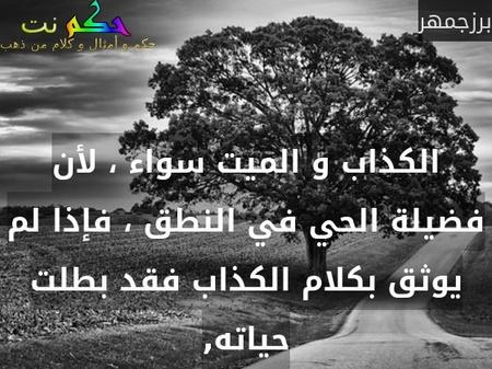 الكذاب و الميت سواء ، لأن فضيلة الحي في النطق ، فإذا لم يوثق بكلام الكذاب فقد بطلت حياته,-برزجمهر