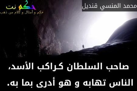 صاحب السلطان كـراكب الأسد، الناس تهابه و هو أدرى بما به. -محمد المنسي قنديل