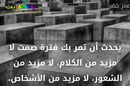 يحدث أن تمر بك فترة صمت لا مزيد من الكلام، لا مزيد من الشعور، لا مزيد من الأشخاص.-عمر خضر
