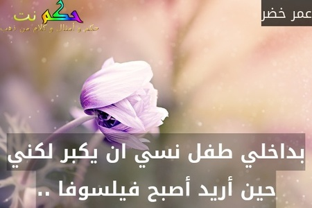 بداخلي طفل نسي ان يكبر لكني حين أريد أصبح فيلسوفا ..-عمر خضر