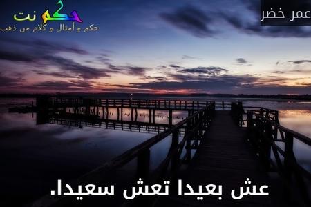 عش بعيدا تعش سعيدا. -عمر خضر