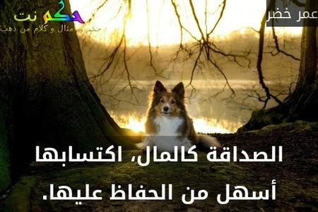 الصداقة كالمال، اكتسابها أسهل من الحفاظ عليها.-عمر خضر