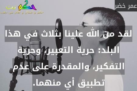 لقد من الله علينا بثلاث في هذا البلد: حرية التعبير، وحرية التفكير، والمقدرة على عدم تطبيق أي منهما.-عمر خضر