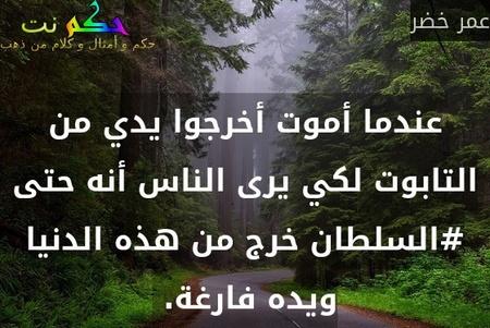 عندما أموت أخرجوا يدي من التابوت لكي يرى الناس أنه حتى #السلطان خرج من هذه الدنيا ويده فارغة. -عمر خضر