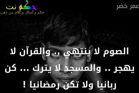 الصوم لا ينتهي .. والقرآن لا يهجر .. والمسجد لا يترك ... كن ربانيا ولا تكن رمضانيا !-عمر خضر