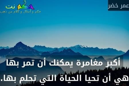 أكبر مغامرة يمكنك أن تمر بها هي أن تحيا الحياة التي تحلم بها.-عمر خضر