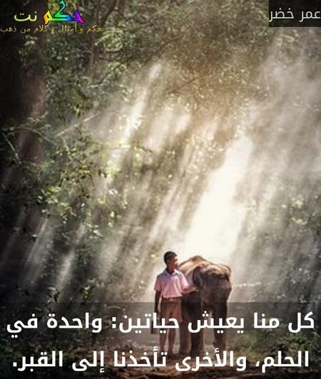 كل منا يعيش حياتين: واحدة في الحلم، والأخرى تأخذنا إلى القبر.-عمر خضر