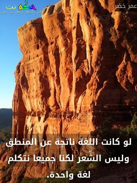 لو كانت اللغة ناتجة عن المنطق وليس الشِّعر لكنا جميعا نتكلم لغة واحدة.-عمر خضر