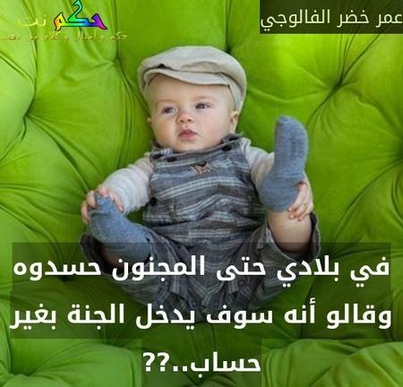 في بلادي حتى المجنون حسدوه وقالو أنه سوف يدخل الجنة بغير حساب..??-عمر خضر الفالوجي