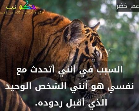 السبب في أنني أتحدث مع نفسي هو أنني الشخص الوحيد الذي أقبل ردوده. -عمر خضر