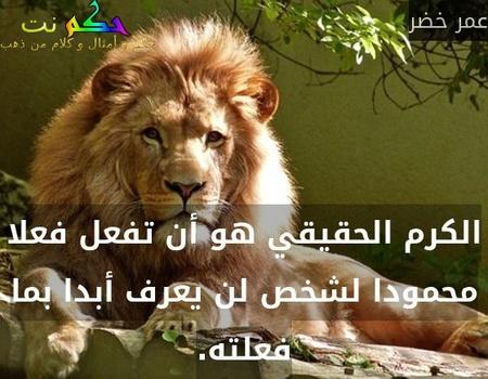 الكرم الحقيقي هو أن تفعل فعلا محمودا لشخص لن يعرف أبدا بما فعلته.-عمر خضر