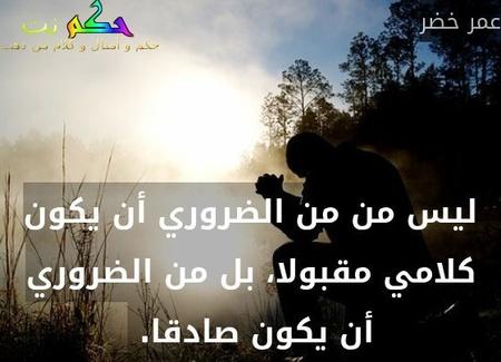 ليس من من الضروري أن يكون كلامي مقبولا، بل من الضروري أن يكون صادقا. -عمر خضر