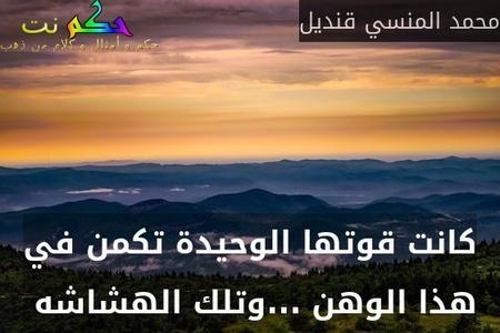 كانت قوتها الوحيدة تكمن في هذا الوهن ...وتلك الهشاشه -محمد المنسي قنديل
