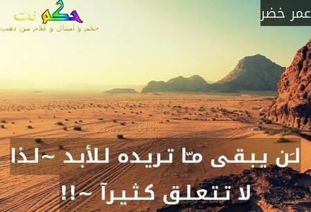لـَن يـبـقـى مـّا تـريـده لـلأبـد ~لـذا لا تـتـعـلـق كـثـيـرآ ~!!-عمر خضر